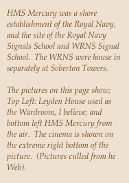 HMS Mercury was a shore establishment of the Royal Navy, and the site of the Royal Navy Signals School and WRNS Signal School.  The WRNS were house in separately at Soberton Towers.